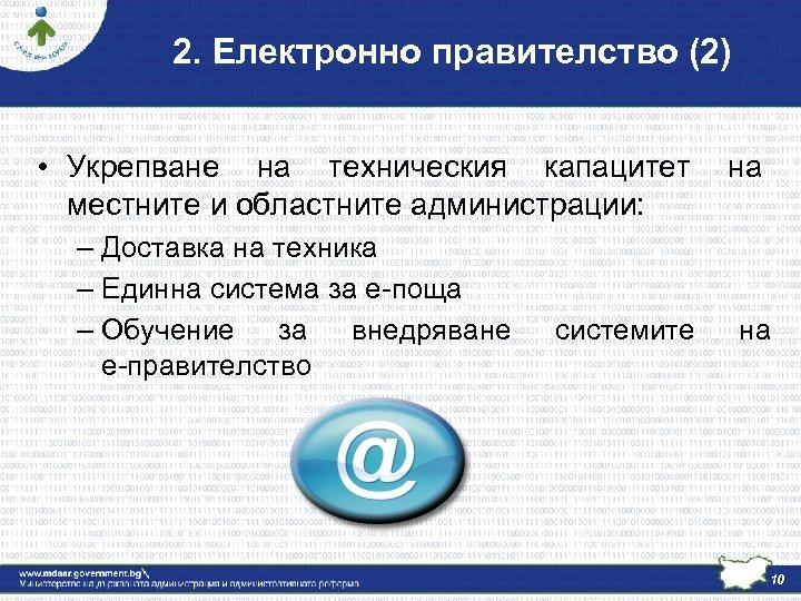 2. Електронно правителство (2) • Укрепване на техническия капацитет на местните и областните администрации: