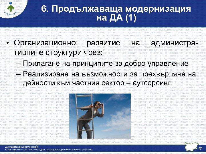 6. Продължаваща модернизация на ДА (1) • Организационно развитие тивните структури чрез: на администра-