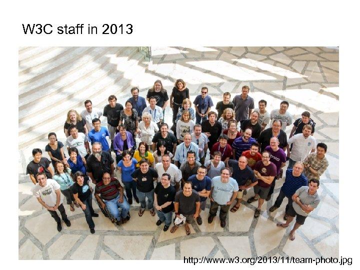 W 3 C staff in 2013 http: //www. w 3. org/2013/11/team-photo. jpg