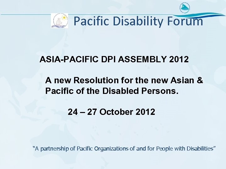Pacific Disability Forum ASIA-PACIFIC DPI ASSEMBLY 2012 A new Resolution for the new Asian