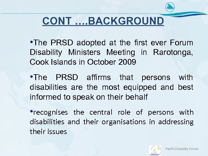 CONT …. BACKGROUND • The PRSD adopted at the first ever Forum Disability Ministers