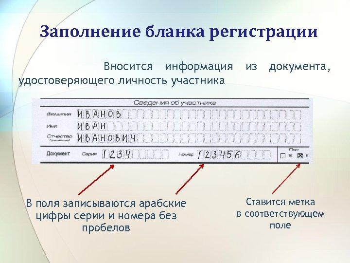 Заполнение бланка регистрации Вносится информация удостоверяющего личность участника В поля записываются арабские цифры серии