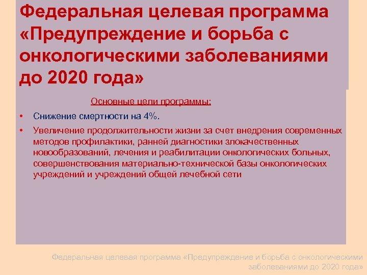 Федеральная целевая программа «Предупреждение и борьба с онкологическими заболеваниями до 2020 года» Основные цели