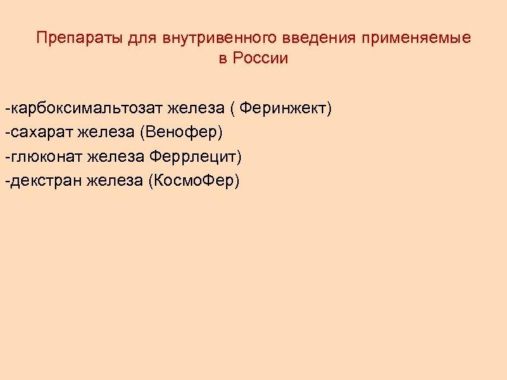 Препараты для внутривенного введения применяемые в России -карбоксимальтозат железа ( Феринжект) -сахарат железа (Венофер)