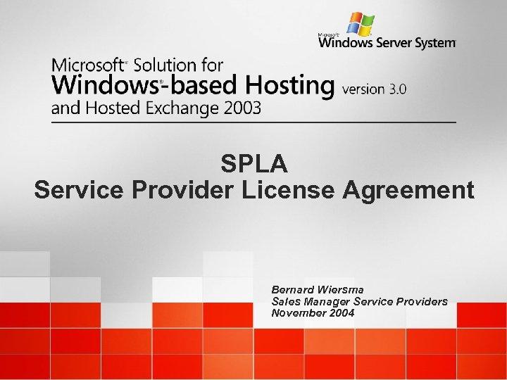 SPLA Service Provider License Agreement Bernard Wiersma Sales Manager Service Providers November 2004