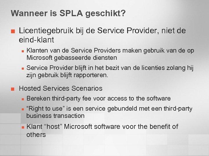 Wanneer is SPLA geschikt? ¢ Licentiegebruik bij de Service Provider, niet de eind-klant n