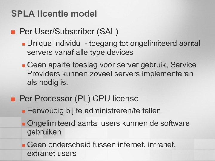 SPLA licentie model ¢ Per User/Subscriber (SAL) n n ¢ Unique individu - toegang
