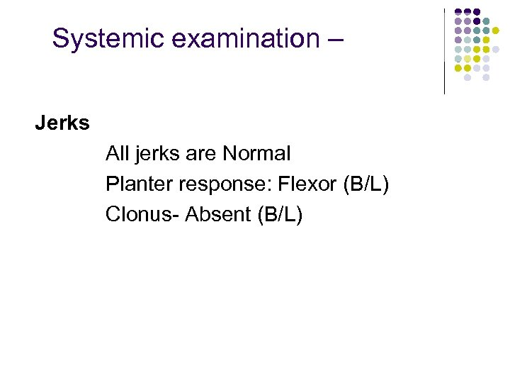 Systemic examination – Jerks All jerks are Normal Planter response: Flexor (B/L) Clonus- Absent