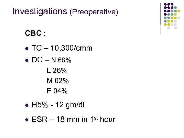 Investigations (Preoperative) CBC : l TC – 10, 300/cmm l DC – N 68%