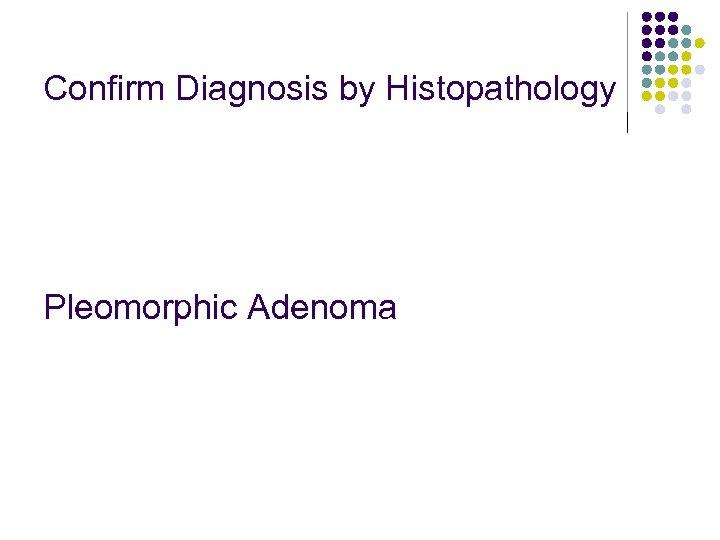 Confirm Diagnosis by Histopathology Pleomorphic Adenoma