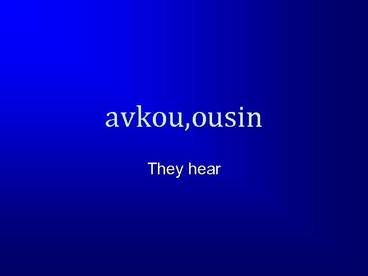 avkou, ousin They hear