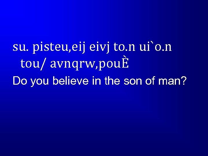 su. pisteu, eij eivj to. n ui`o. n tou/ avnqrw, pouÈ Do you believe