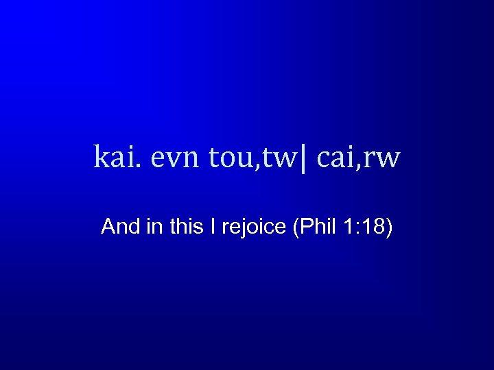 kai. evn tou, tw  cai, rw And in this I rejoice (Phil 1: 18)