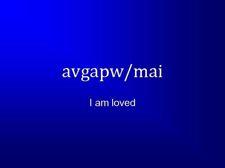 avgapw/mai I am loved