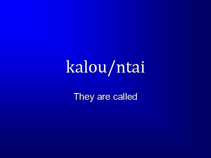 kalou/ntai They are called