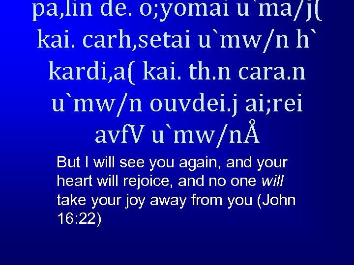 pa, lin de. o; yomai u`ma/j( kai. carh, setai u`mw/n h` kardi, a( kai.
