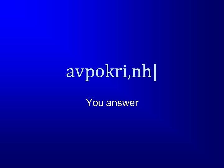 avpokri, nh  You answer