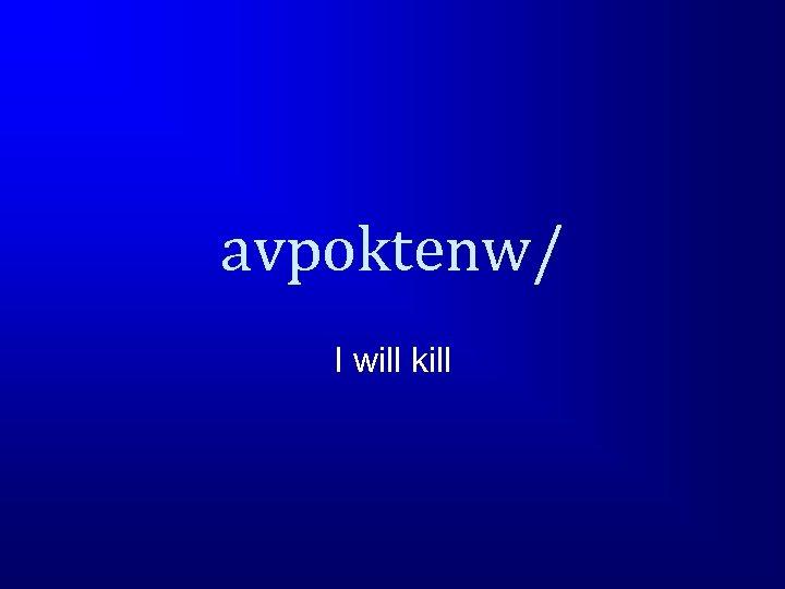 avpoktenw/ I will kill