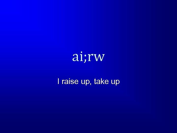 ai; rw I raise up, take up