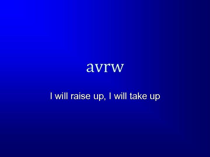 avrw I will raise up, I will take up