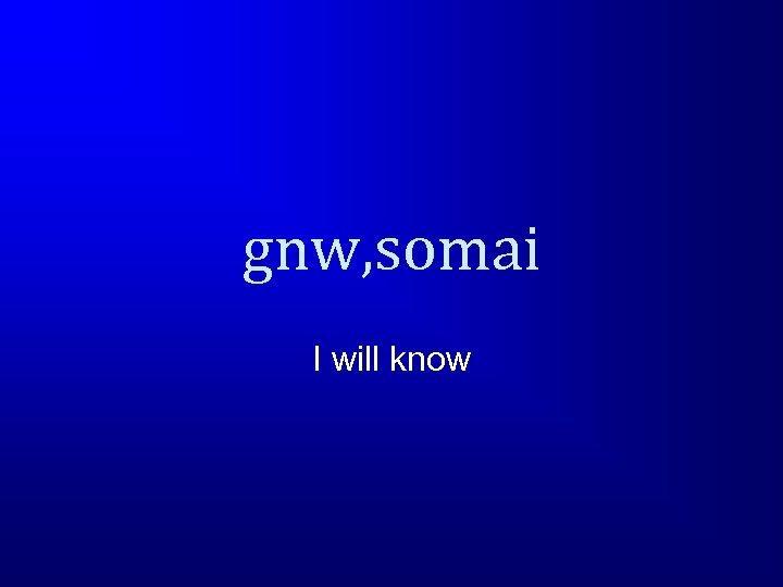 gnw, somai I will know