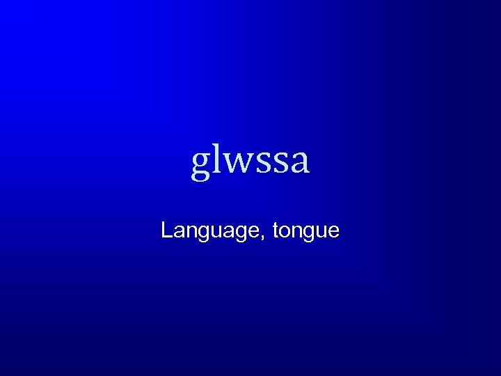 glwssa Language, tongue