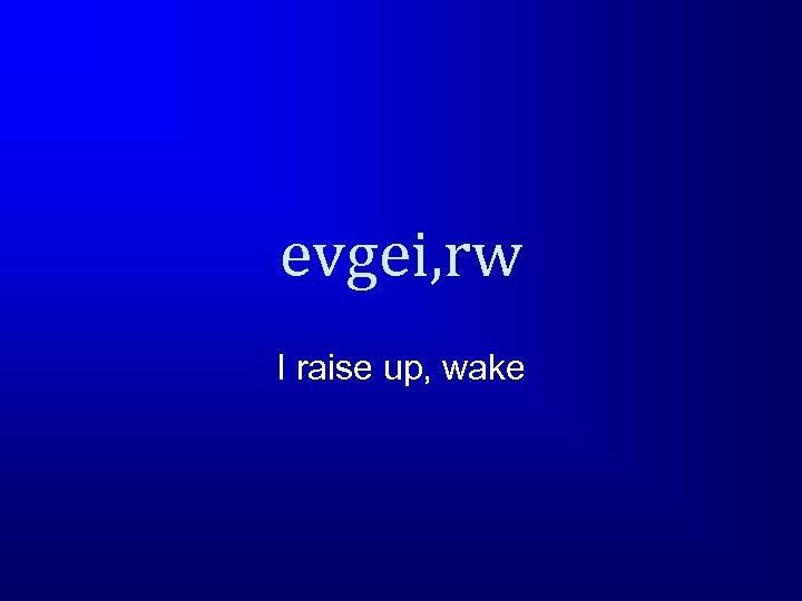 evgei, rw I raise up, wake