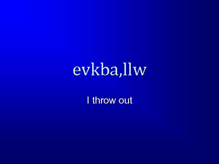 evkba, llw I throw out