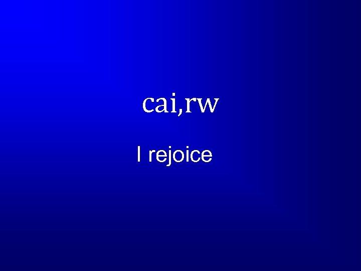 cai, rw I rejoice