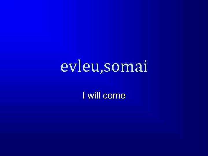 evleu, somai I will come