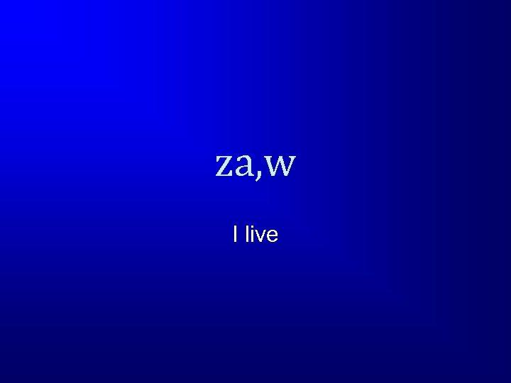 za, w I live