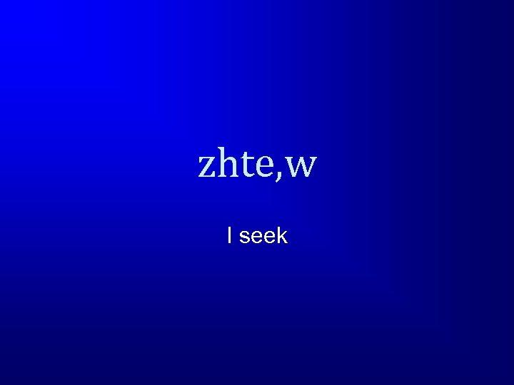 zhte, w I seek