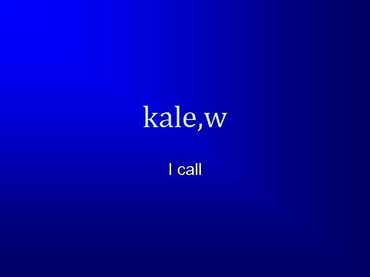 kale, w I call