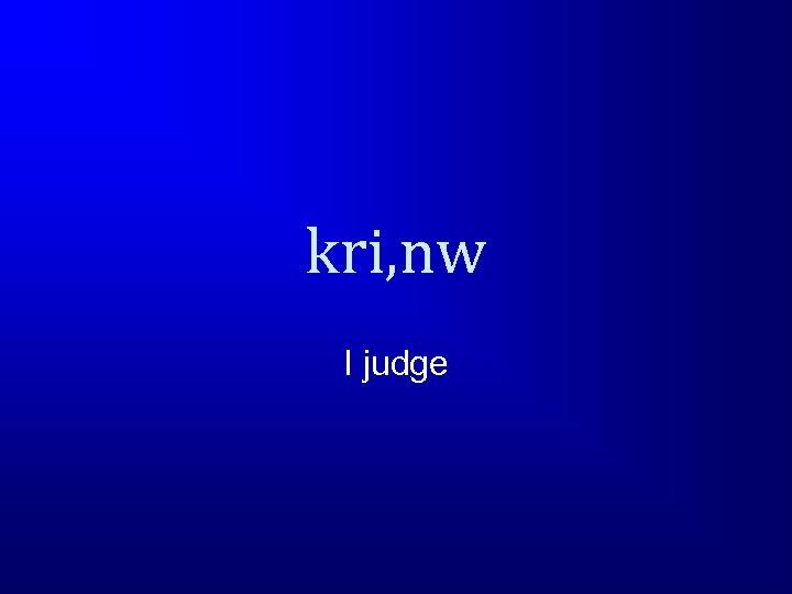 kri, nw I judge