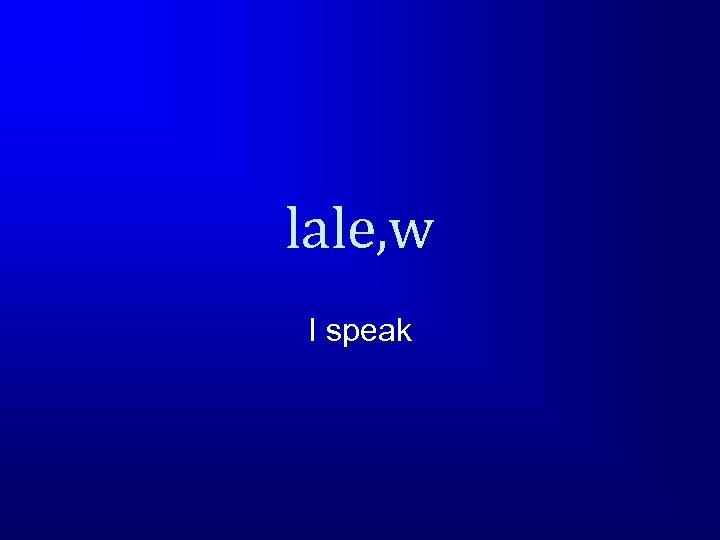 lale, w I speak