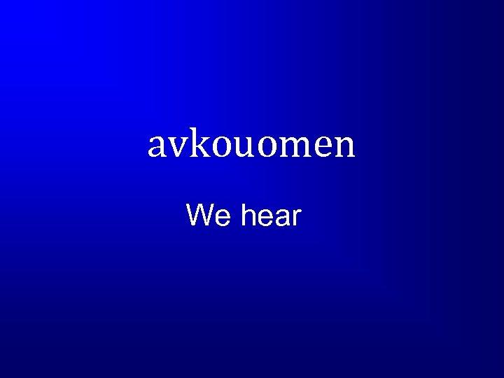 avkouomen We hear