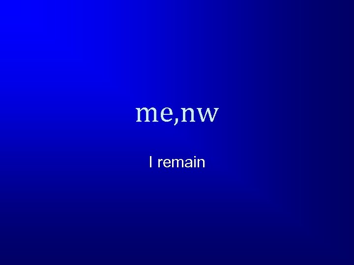 me, nw I remain