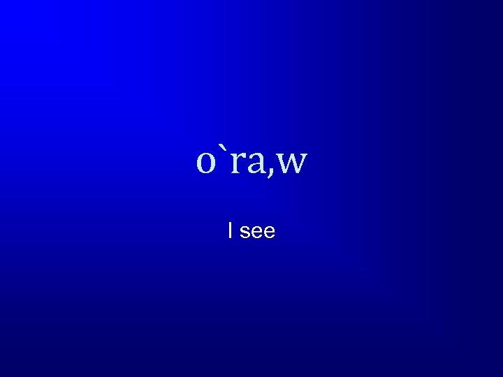o`ra, w I see