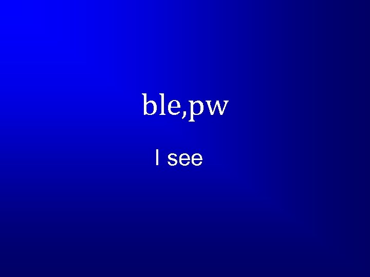 ble, pw I see