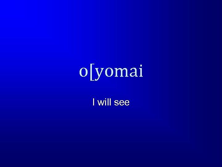 o[yomai I will see