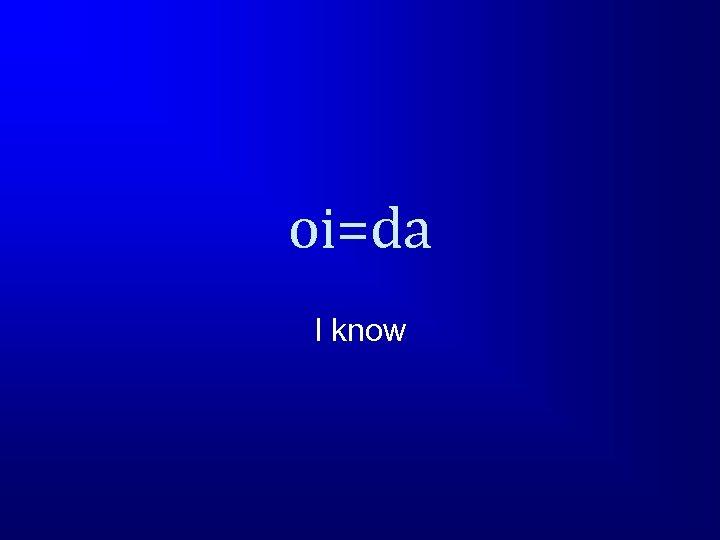 oi=da I know
