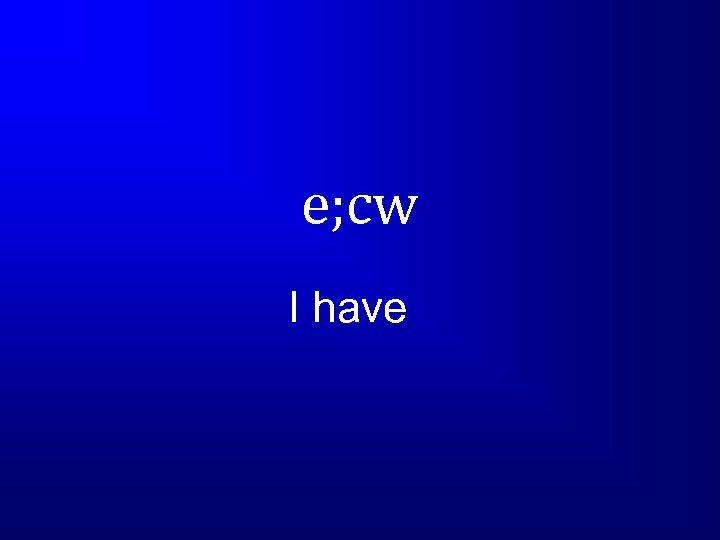 e; cw I have