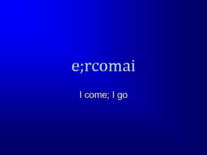 e; rcomai I come; I go