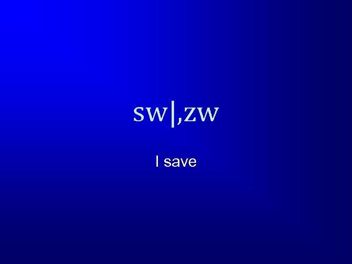 sw , zw I save