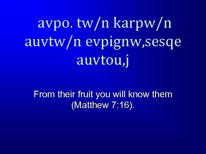 avpo. tw/n karpw/n auvtw/n evpignw, sesqe auvtou, j From their fruit you will know