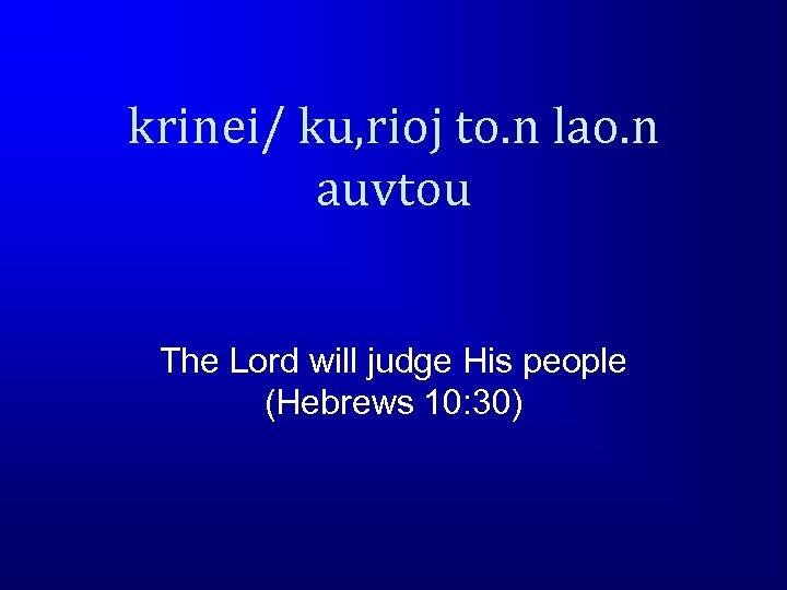 krinei/ ku, rioj to. n lao. n auvtou The Lord will judge His people