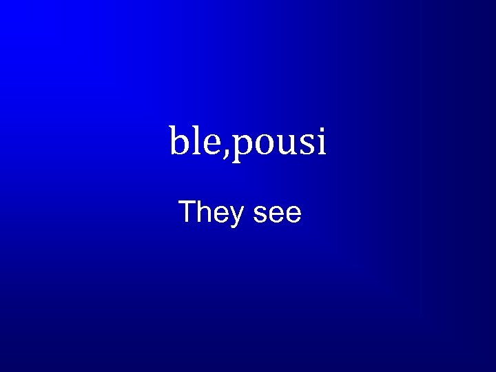 ble, pousi They see