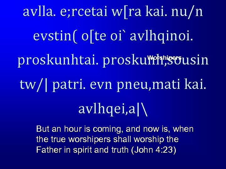 avlla. e; rcetai w[ra kai. nu/n evstin( o[te oi` avlhqinoi. proskunhtai. proskunh, sousin Worshipers