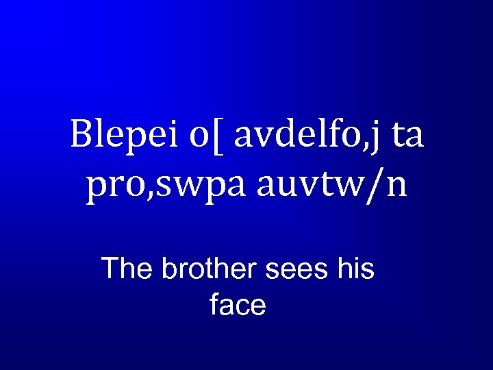 Blepei o[ avdelfo, j ta pro, swpa auvtw/n The brother sees his face