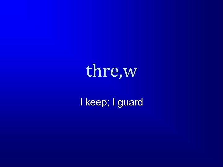 thre, w I keep; I guard